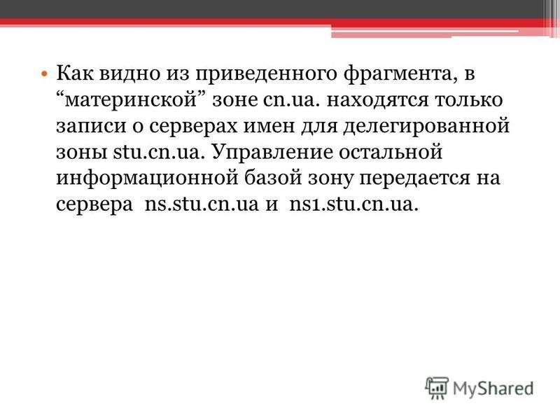 Как видно из приведенного фрагмента, в материнской зоне cn.ua. находятся только записи о серверах имен для делегированной зоны stu.cn.ua. Управление остальной информационной базой зону передается на сервера ns.stu.cn.ua и ns1.stu.cn.ua.