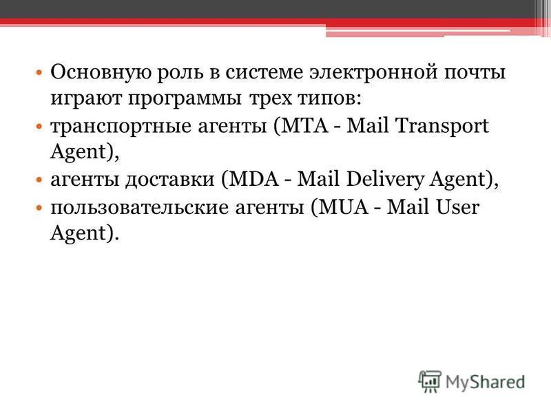 Основную роль в системе электронной почты играют программы трех типов: транспортные агенты (MTA - Mail Transport Agent), агенты доставки (MDA - Mail Delivery Agent), пользовательские агенты (MUA - Mail User Agent).
