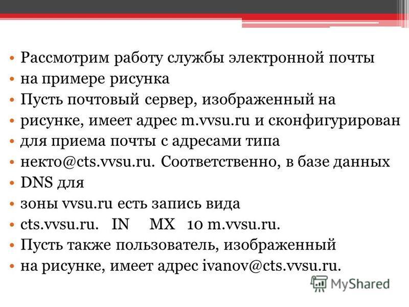 Рассмотрим работу службы электронной почты на примере рисунка Пусть почтовый сервер, изображенный на рисунке, имеет адрес m.vvsu.ru и сконфигурирован для приема почты с адресами типа некто@cts.vvsu.ru. Соответственно, в базе данных DNS для зоны vvsu.