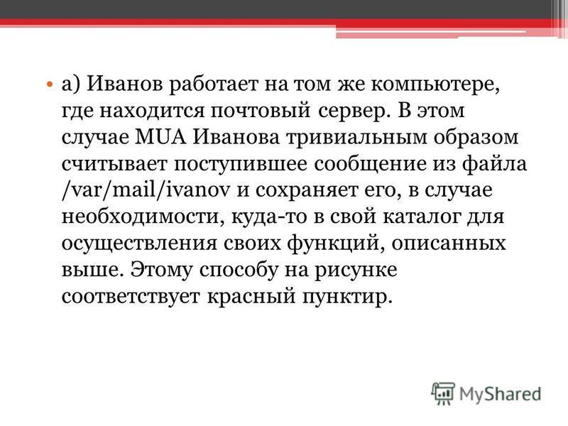a) Иванов работает на том же компьютере, где находится почтовый сервер. В этом случае MUA Иванова тривиальным образом считывает поступившее сообщение из файла /var/mail/ivanov и сохраняет его, в случае необходимости, куда-то в свой каталог для осущес
