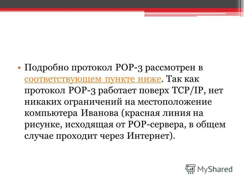 Подробно протокол POP-3 рассмотрен в соответствующем пункте ниже. Так как протокол POP-3 работает поверх TCP/IP, нет никаких ограничений на местоположение компьютера Иванова (красная линия на рисунке, исходящая от POP-сервера, в общем случае проходит