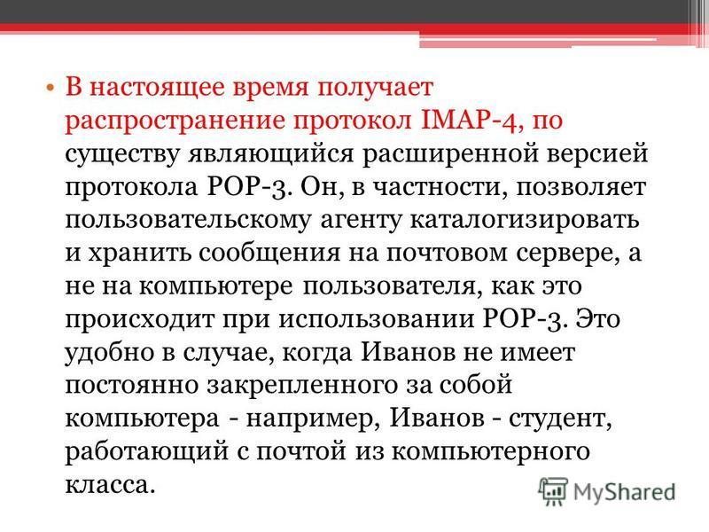 В настоящее время получает распространение протокол IMAP-4, по существу являющийся расширенной версией протокола POP-3. Он, в частности, позволяет пользовательскому агенту каталогизировать и хранить сообщения на почтовом сервере, а не на компьютере п