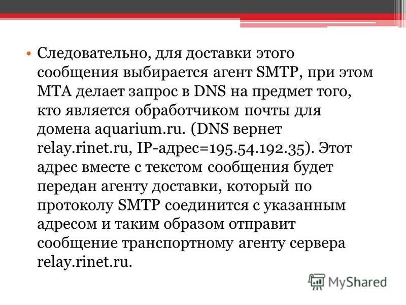 Следовательно, для доставки этого сообщения выбирается агент SMTP, при этом MTA делает запрос в DNS на предмет того, кто является обработчиком почты для домена aquarium.ru. (DNS вернет relay.rinet.ru, IP-адрес=195.54.192.35). Этот адрес вместе с текс