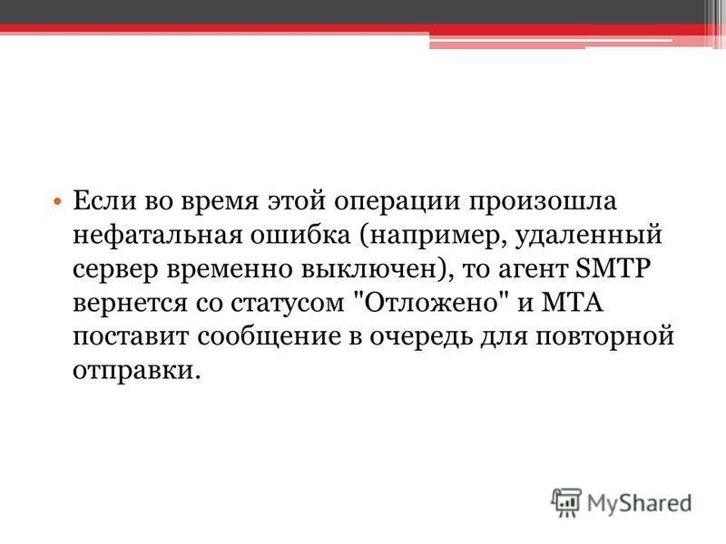 Если во время этой операции произошла нефатальная ошибка (например, удаленный сервер временно выключен), то агент SMTP вернется со статусом Отложено и MTA поставит сообщение в очередь для повторной отправки.