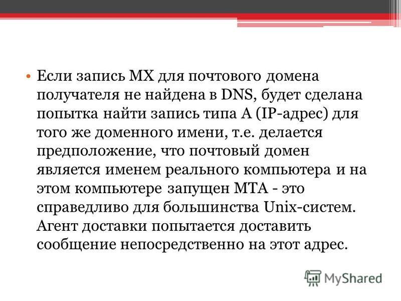 Если запись MX для почтового домена получателя не найдена в DNS, будет сделана попытка найти запись типа А (IP-адрес) для того же доменного имени, т.е. делается предположение, что почтовый домен является именем реального компьютера и на этом компьюте