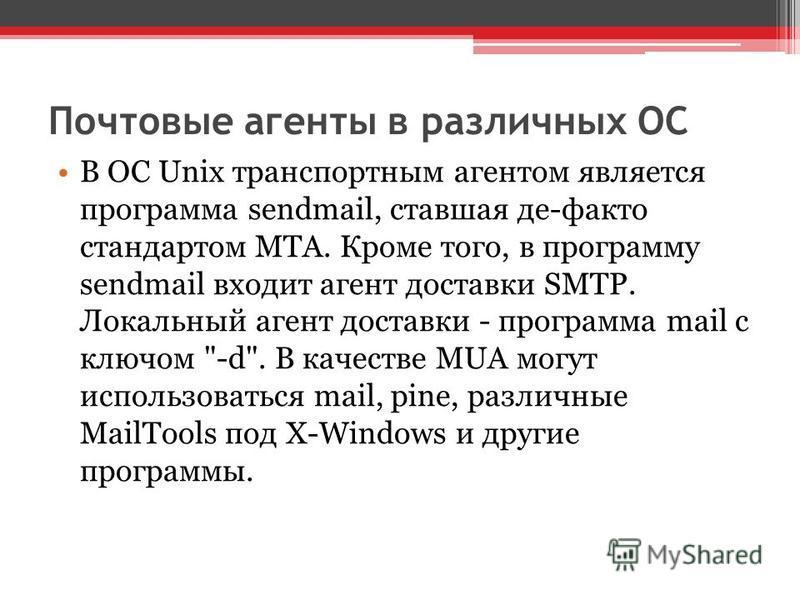 Почтовые агенты в различных ОС В ОС Unix транспортным агентом является программа sendmail, ставшая де-факто стандартом MTA. Кроме того, в программу sendmail входит агент доставки SMTP. Локальный агент доставки - программа mail с ключом