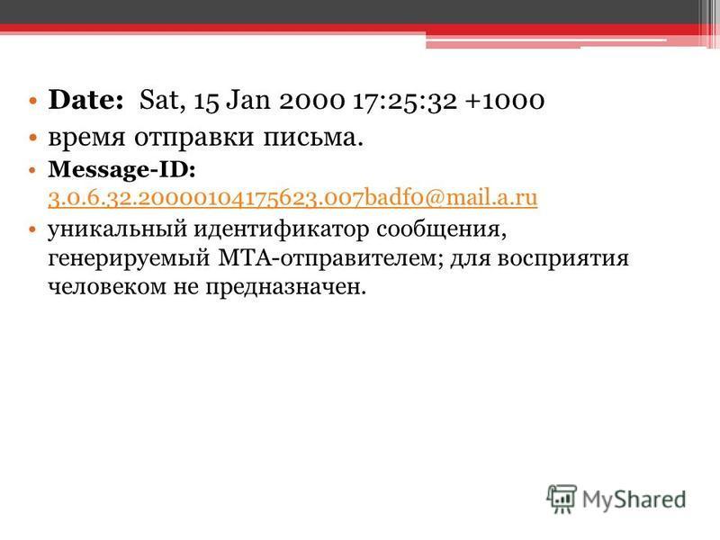 Date: Sat, 15 Jan 2000 17:25:32 +1000 время отправки письма. Message-ID: 3.0.6.32.20000104175623.007badf0@mail.a.ru 3.0.6.32.20000104175623.007badf0@mail.a.ru уникальный идентификатор сообщения, генерируемый MTA-отправителем; для восприятия человеком