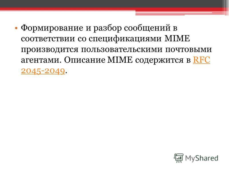 Формирование и разбор сообщений в соответствии со спецификациями MIME производится пользовательскими почтовыми агентами. Описание MIME содержится в RFC 2045-2049. RFC 2045-2049