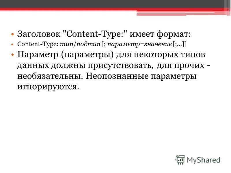 Заголовок Content-Type: имеет формат: Content-Type: тип/подтип [; параметр=значение [;...]] Параметр (параметры) для некоторых типов данных должны присутствовать, для прочих - необязательны. Неопознанные параметры игнорируются.