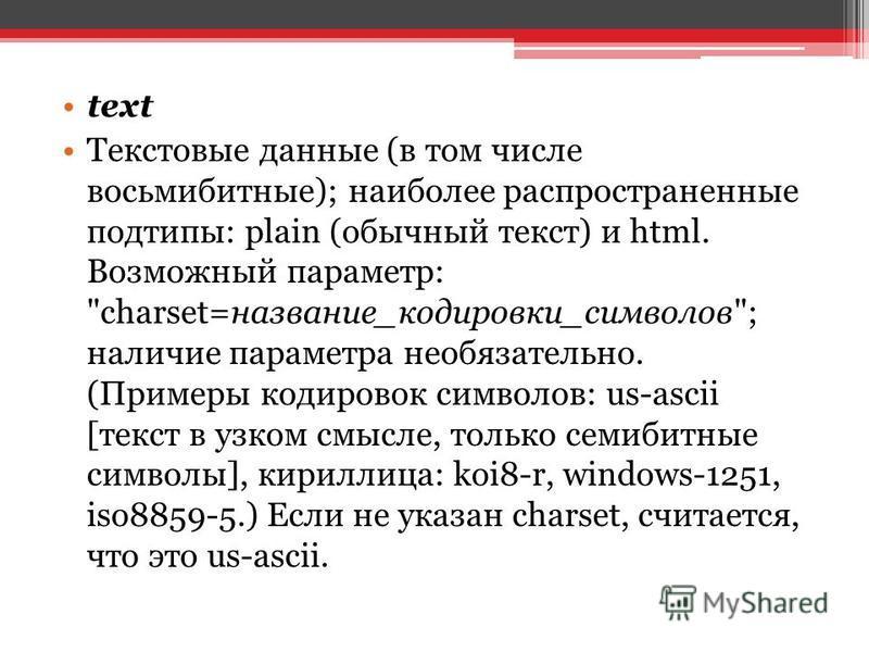 text Текстовые данные (в том числе восьмибитные); наиболее распространенные подтипы: plain (обычный текст) и html. Возможный параметр: