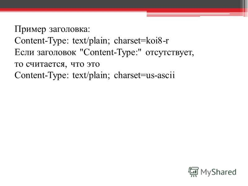 Пример заголовка: Content-Type: text/plain; charset=koi8-r Если заголовок Content-Type: отсутствует, то считается, что это Content-Type: text/plain; charset=us-ascii