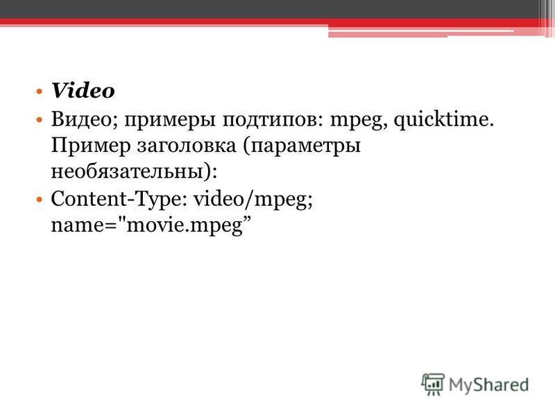 Video Видео; примеры подтипов: mpeg, quicktime. Пример заголовка (параметры необязательны): Content-Type: video/mpeg; name=movie.mpeg