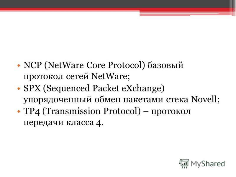 NCP (NetWare Core Protocol) базовый протокол сетей NetWare; SPX (Sequenced Packet eXchange) упорядоченный обмен пакетами стека Novell; TP4 (Transmission Protocol) – протокол передачи класса 4.