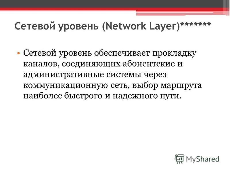 Сетевой уровень (Network Layer)******* Сетевой уровень обеспечивает прокладку каналов, соединяющих абонентские и административные системы через коммуникационную сеть, выбор маршрута наиболее быстрого и надежного пути.