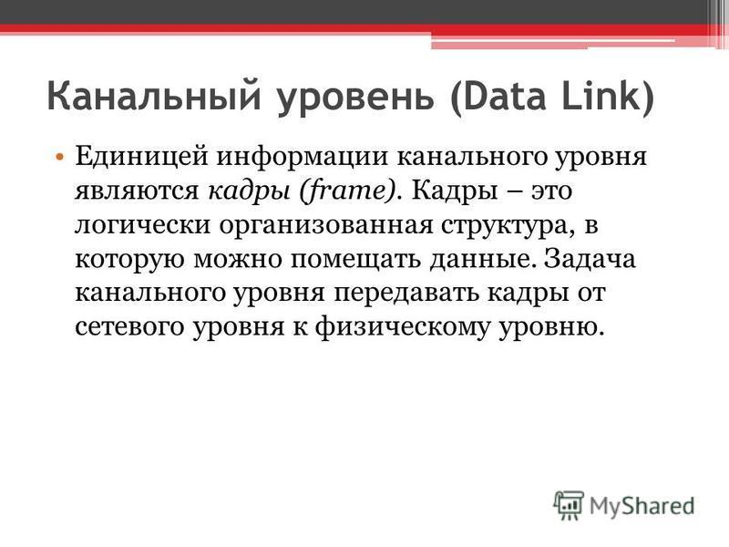 Канальный уровень (Data Link) Единицей информации канального уровня являются кадры (frame). Кадры – это логически организованная структура, в которую можно помещать данные. Задача канального уровня передавать кадры от сетевого уровня к физическому ур