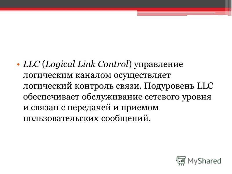 LLC (Logical Link Control) управление логическим каналом осуществляет логический контроль связи. Подуровень LLC обеспечивает обслуживание сетевого уровня и связан с передачей и приемом пользовательских сообщений.