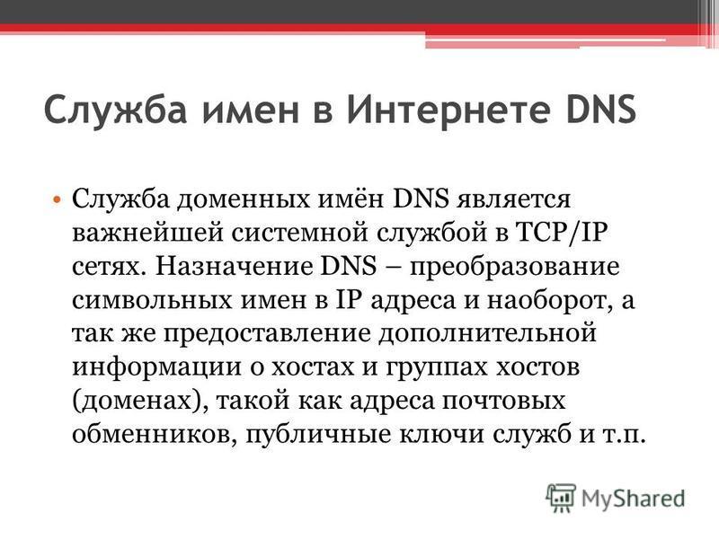 Служба имен в Интернете DNS Служба доменных имён DNS является важнейшей системной службой в TCP/IP сетях. Назначение DNS – преобразование символьных имен в IP адреса и наоборот, а так же предоставление дополнительной информации о хостах и группах хос