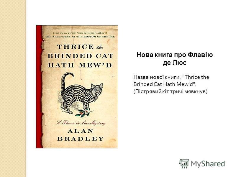 Нова книга про Флавію де Люс Назва нової книги : Thrice the Brinded Cat Hath Mew'd. ( Пістрявий кіт тричі мявкнув )