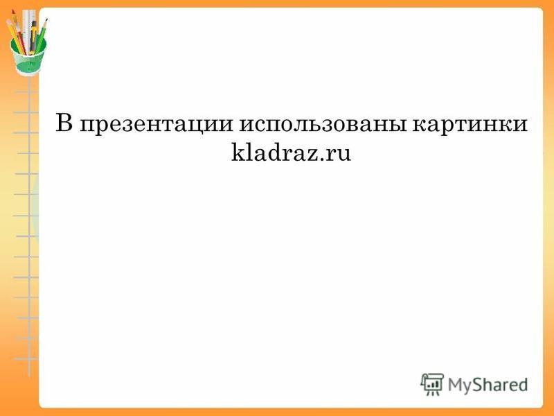 В презентации использованы картинки kladraz.ru