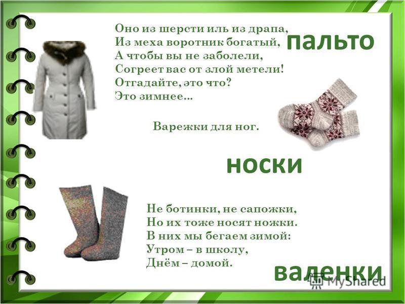 Оно из шерсти иль из драпа, Из меха воротник богатый, А чтобы вы не заболели, Согреет вас от злой метели! Отгадайте, это что? Это зимнее... Не ботинки, не сапожки, Но их тоже носят ножки. В них мы бегаем зимой: Утром – в школу, Днём – домой. Варежки