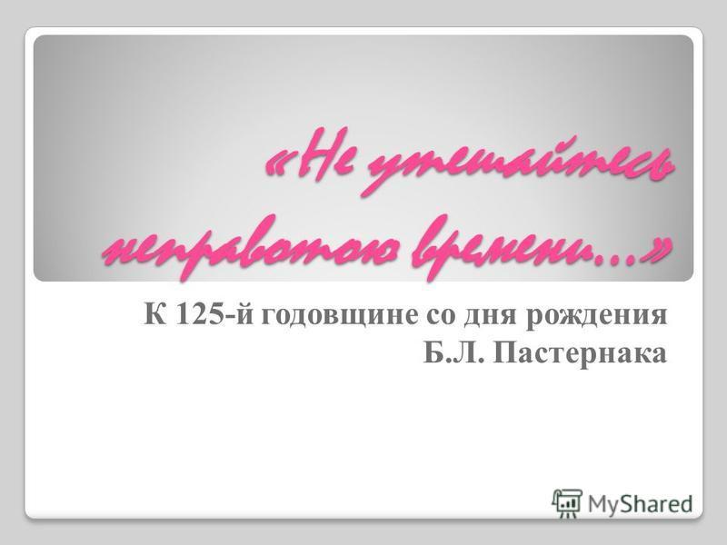 «Не утешайтесь неправотою времени…» К 125-й годовщине со дня рождения Б.Л. Пастернака