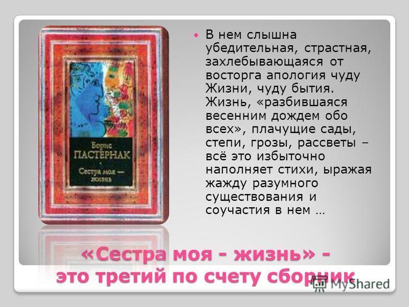 «Сестра моя - жизнь» - это третий по счету сборник В нем слышна убедительная, страстная, захлебывающаяся от восторга апология чуду Жизни, чуду бытия. Жизнь, «разбившаяся весенним дождем обо всех», плачущие сады, степи, грозы, рассветы – всё это избыт