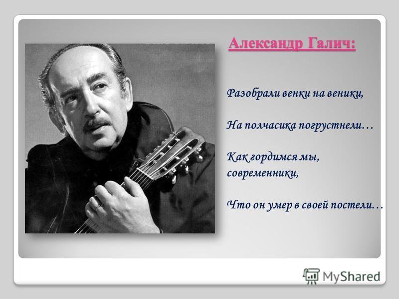 Александр Галич: Разобрали венки на веники, На полчасика погрустнели… Как гордимся мы, современники, Что он умер в своей постели…