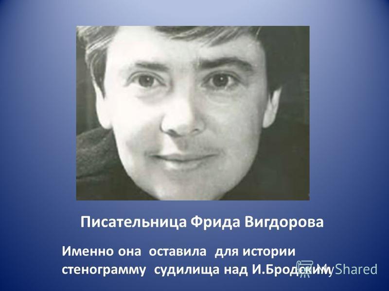 Писательница Фрида Вигдорова Именно она оставила для истории стенограмму судилища над И.Бродским