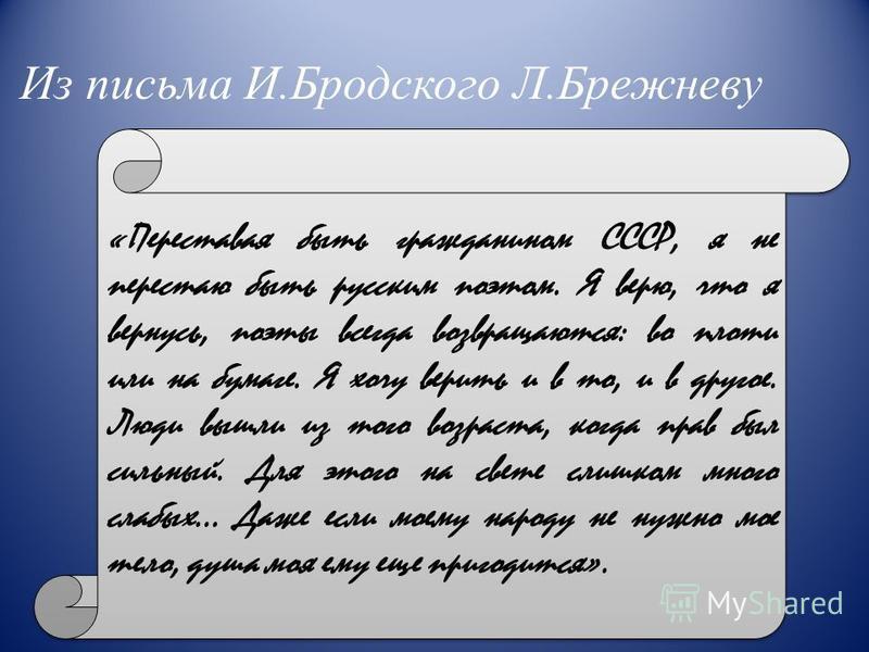 Из письма И.Бродского Л.Брежневу «Переставая быть гражданином СССР, я не перестаю быть русским поэтом. Я верю, что я вернусь, поэты всегда возвращаются: во плоти или на бумаге. Я хочу верить и в то, и в другое. Люди вышли из того возраста, когда прав