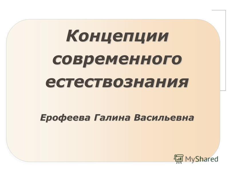 Концепции современного естествознания Ерофеева Галина Васильевна