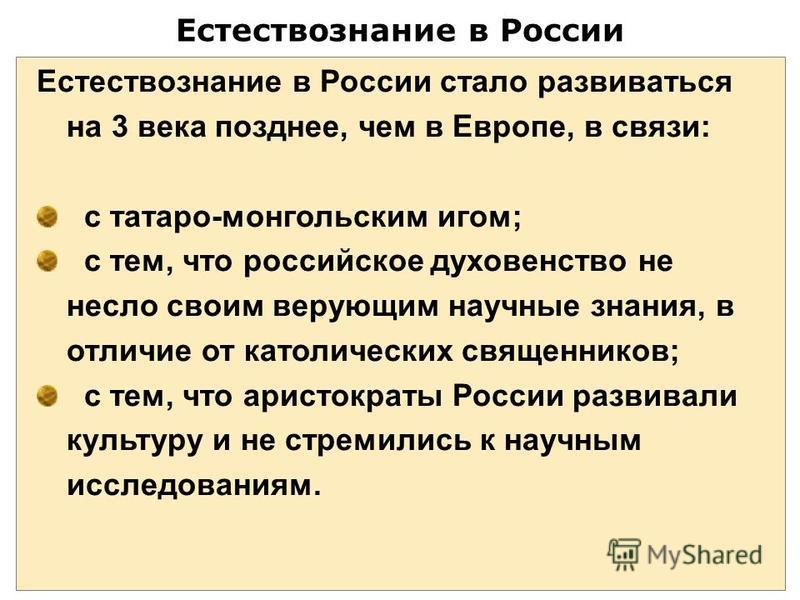 Естествознание в России Естествознание в России стало развиваться на 3 века позднее, чем в Европе, в связи: с татаро-монгольским игом; с тем, что российское духовенство не несло своим верующим научные знания, в отличие от католических священников; с