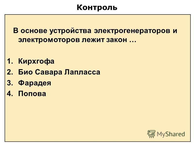 Контроль В основе устройства электрогенераторов и электромоторов лежит закон … 1. Кирхгофа 2. Био Савара Лапласса 3. Фарадея 4.Попова