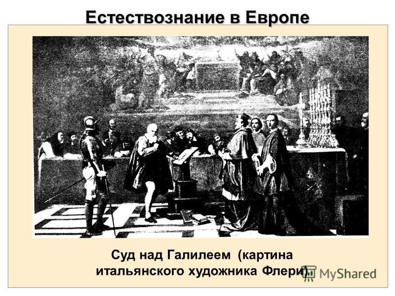 Естествознание в Европе Суд над Галилеем (картина итальянского художника Флери)