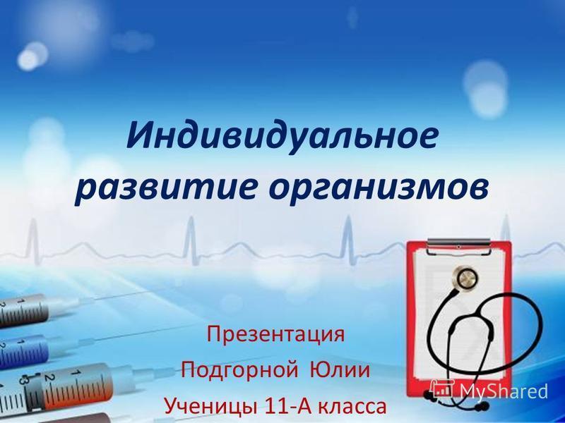 Индивидуальное развитие организмов Презентация Подгорной Юлии Ученицы 11-А класса