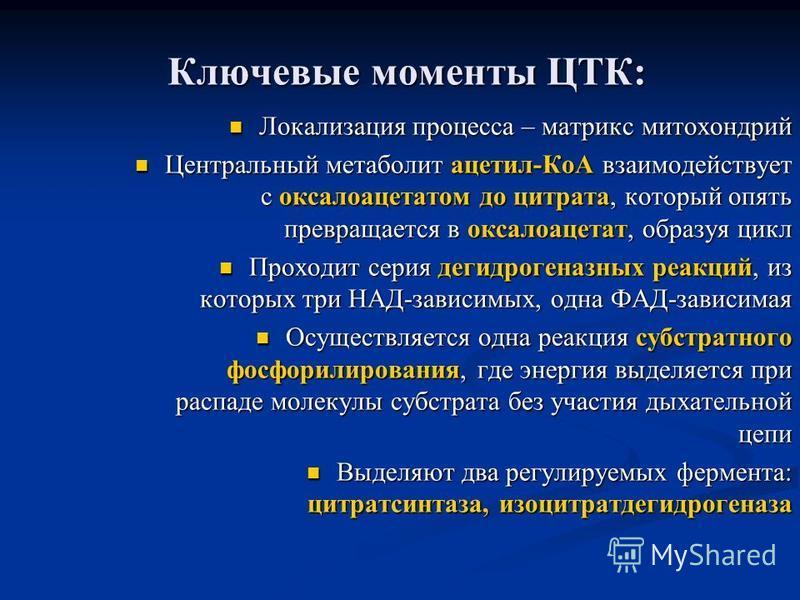 Ключевые моменты ЦТК: Локализация процесса – матрикс митохондрий Локализация процесса – матрикс митохондрий Центральный метаболит ацетил-КоА взаимодействует с оксалоацетатом до цитрата, который опять превращается в оксалоацетат, образуя цикл Централь