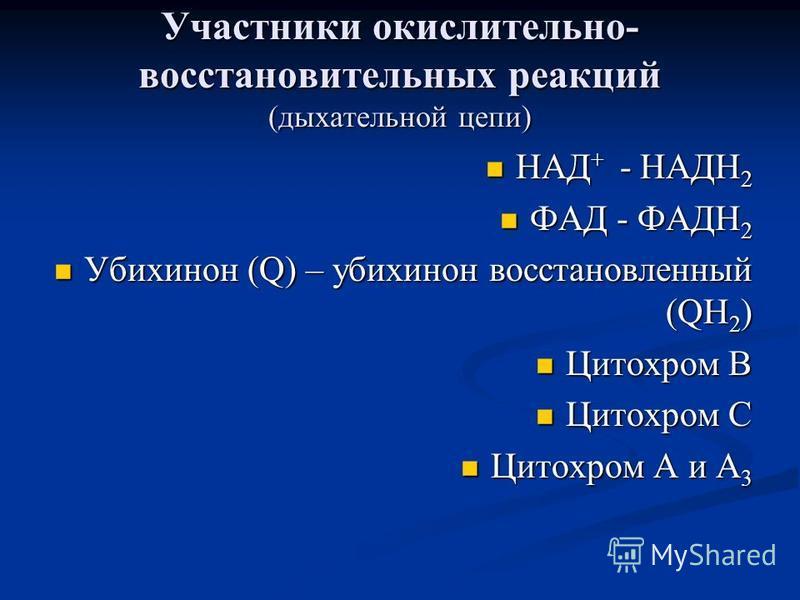 Участники окислительно- восстановительных реакций (дыхательной цепи) НАД + - НАДН 2 НАД + - НАДН 2 ФАД - ФАДН 2 ФАД - ФАДН 2 Убихинон (Q) – убихинон восстановленный (QН 2 ) Убихинон (Q) – убихинон восстановленный (QН 2 ) Цитохром В Цитохром В Цитохро