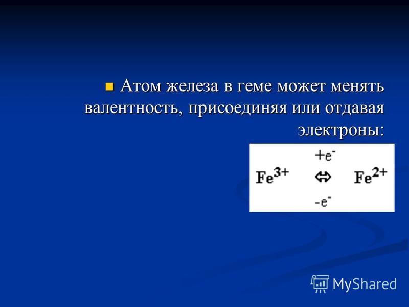 Атом железа в геме может менять валентность, присоединяя или отдавая электроны: Атом железа в геме может менять валентность, присоединяя или отдавая электроны: