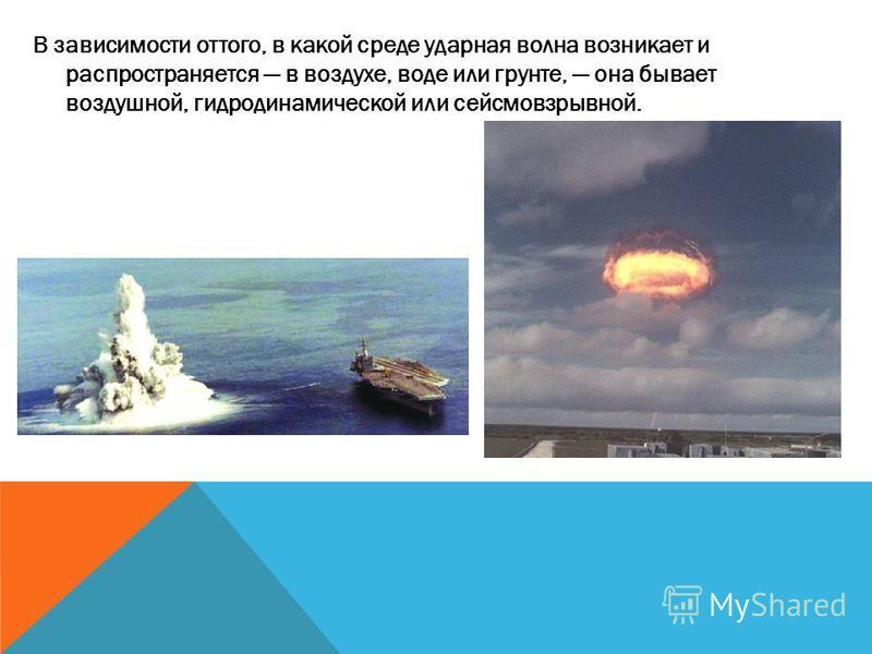 В зависимости оттого, в какой среде ударная волна возникает и распространяется в воздухе, воде или грунте, она бывает воздушной, гидродинамической или сейсмовзрывной.