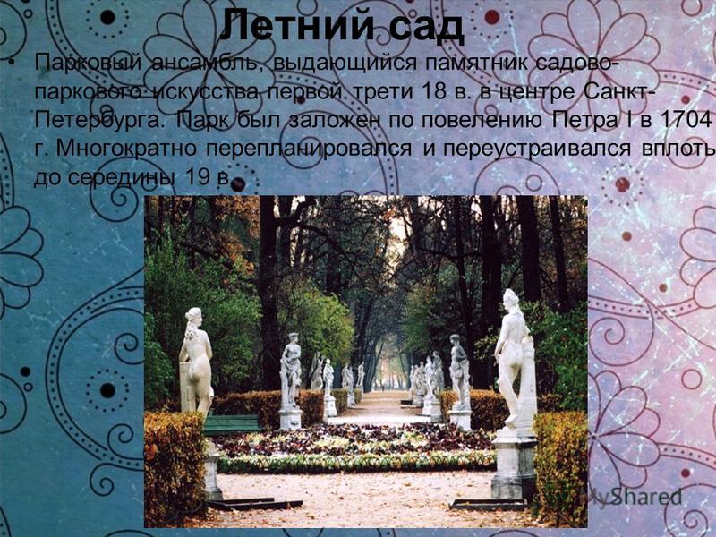 Летний сад Парковый ансамбль, выдающийся памятник садово- паркового искусства первой трети 18 в. в центре Санкт- Петербурга. Парк был заложен по повелению Петра I в 1704 г. Многократно перепланировался и переустраивался вплоть до середины 19 в.