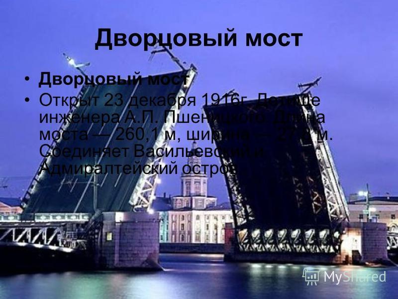 Дворцовый мост Открыт 23 декабря 1916 г. Детище инженера А.П. Пшеницкого. Длина моста 260,1 м, ширина 27,8 м. Соединяет Васильевский и Адмиралтейский остров.