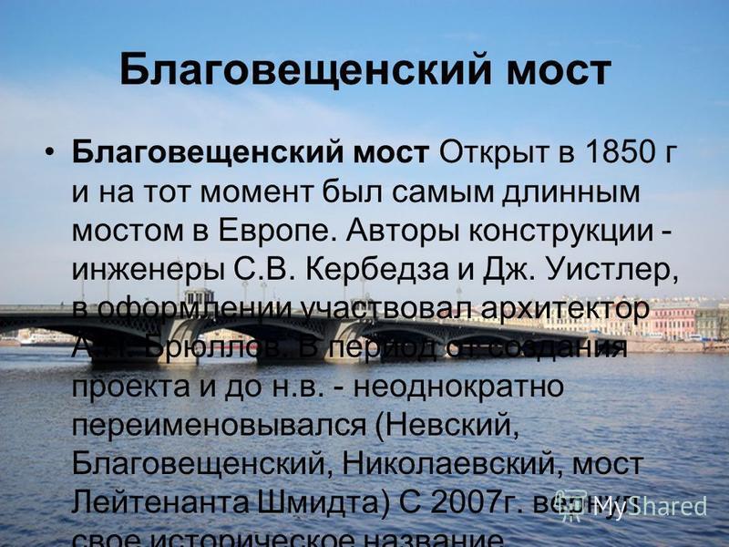 Благовещенский мост Благовещенский мост Открыт в 1850 г и на тот момент был самым длинным мостом в Европе. Авторы конструкции - инженеры С.В. Кербедза и Дж. Уистлер, в оформлении участвовал архитектор А.П. Брюллов. В период от создания проекта и до н