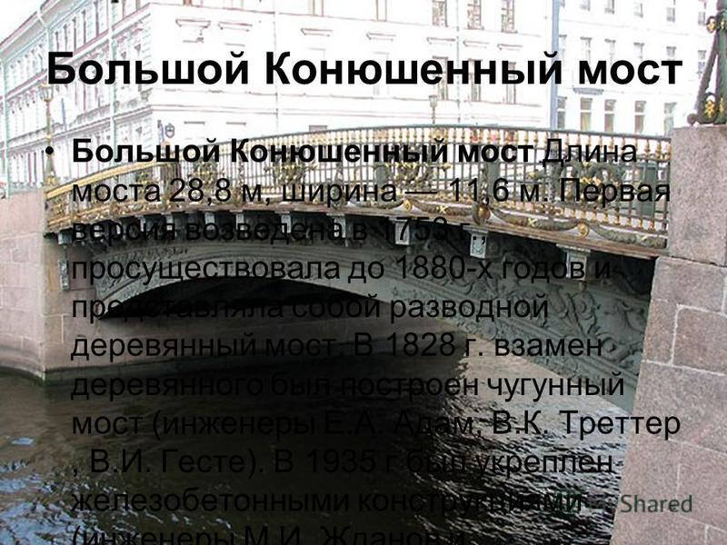Большой Конюшенный мост Большой Конюшенный мост Длина моста 28,8 м, ширина 11,6 м. Первая версия возведена в 1753 г., просуществовала до 1880-х годов и представляла собой разводной деревянный мост. В 1828 г. взамен деревянного был построен чугунный м