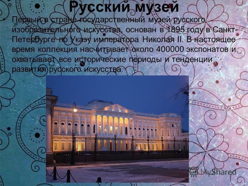 Русский музей Первый в стране государственный музей русского изобразительного искусства, основан в 1895 году в Санкт- Петербурге по Указу императора Николая II. В настоящее время коллекция насчитывает около 400000 экспонатов и охватывает все историче