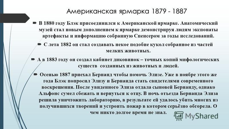 Американская ярмарка 1879 - 1887 В 1880 году Блэк присоединился к Американской ярмарке. Анатомический музей стал новым дополнением к ярмарке демонстрируя людям экспонаты артефакты и информацию собранную Спенсером за годы исследований. С лета 1882 он