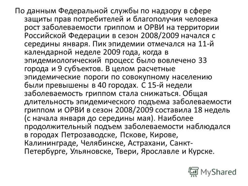 По данным Федеральной службы по надзору в сфере защиты прав потребителей и благополучия человека рост заболеваемости гриппом и ОРВИ на территории Российской Федерации в сезон 2008/2009 начался с середины января. Пик эпидемии отмечался на 11-й календа