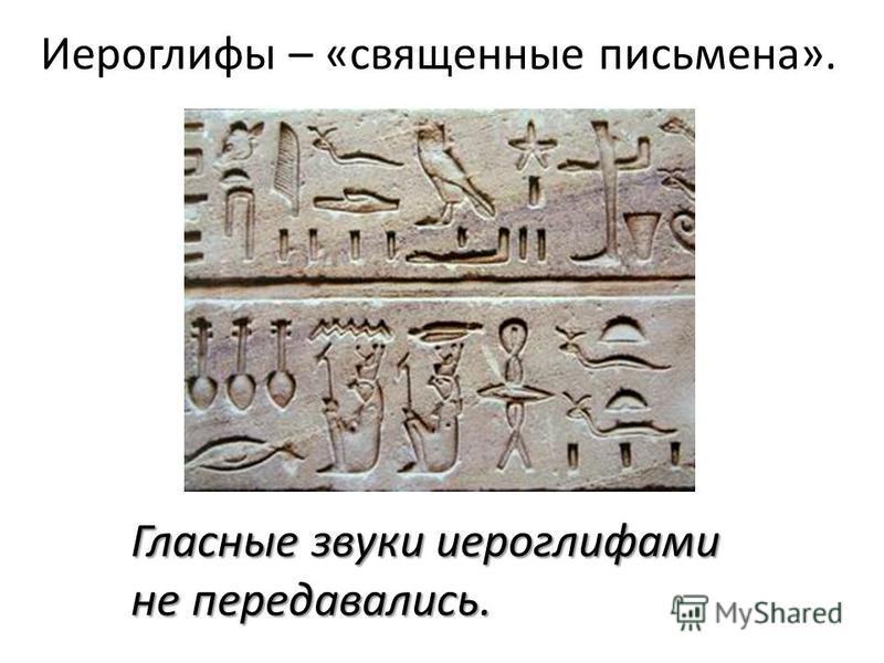 Иероглифы – «священные письмена». Гласные звуки иероглифами не передавались.