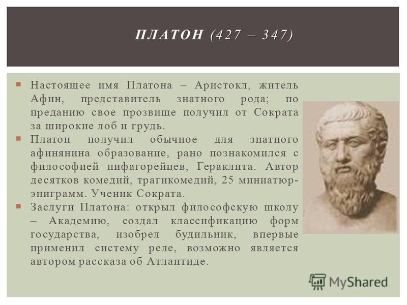 Настоящее имя Платона – Аристокл, житель Афин, представитель знатного рода; по преданию свое прозвище получил от Сократа за широкие лоб и грудь. Платон получил обычное для знатного афинянина образование, рано познакомился с философией пифагорейцев, Г