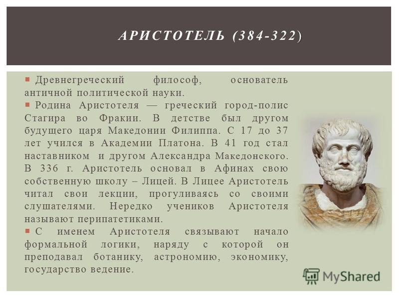 Древнегреческий философ, основатель античной политической науки. Родина Аристотеля греческий город-полис Стагира во Фракии. В детстве был другом будущего царя Македонии Филиппа. С 17 до 37 лет учился в Академии Платона. В 41 год стал наставником и др