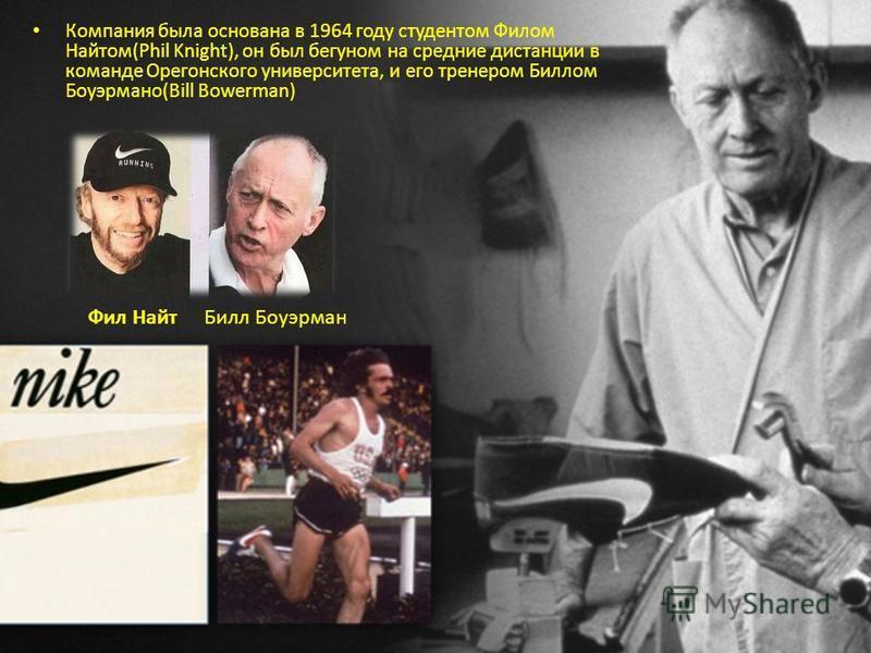Компания была основана в 1964 году студентом Филом Найтом(Phil Knight), он был бегуном на средние дистанции в команде Орегонского университета, и его тренером Биллом Боуэрмано(Bill Bowerman) Билл Боуэрман Фил Найт