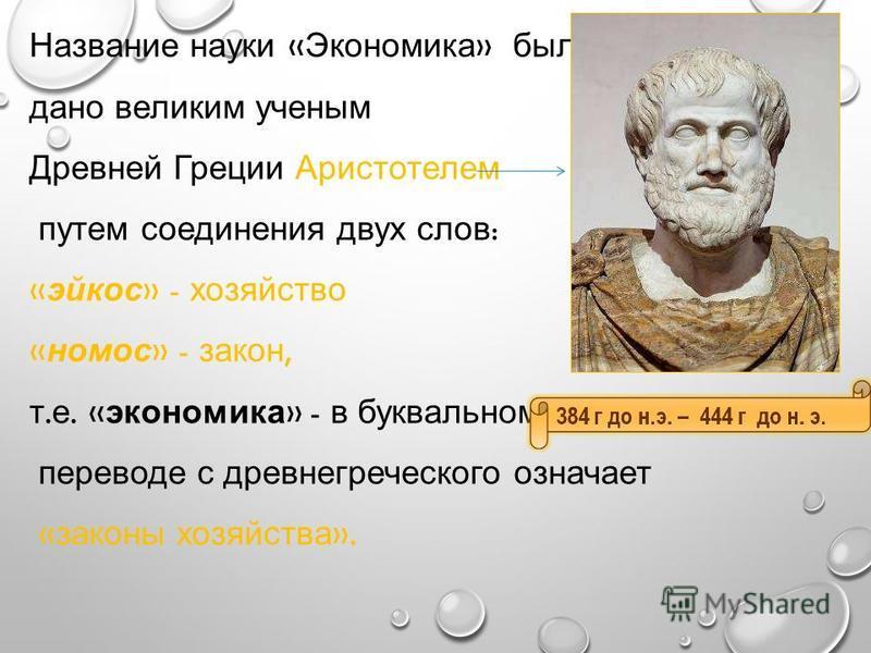 Название науки « Экономика » было дано великим ученым Древней Греции Аристотелем путем соединения двух слов : « эйкос » - хозяйство « номос » - закон, т. е. « экономика » - в буквальном переводе с древнегреческого означает « законы хозяйства ».
